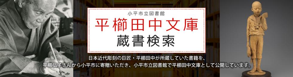 小平市立図書館 平櫛田中文庫 蔵書検索 日本近代彫刻の巨匠・平櫛田中が所蔵していた書籍を、平櫛弘子さんから小平市に寄贈いただき、小平市立図書館で平櫛田中文庫として公開しています。
